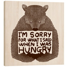 Hout print  I'm Sorry For What I Said When I Was Hungry - Tobe Fonseca